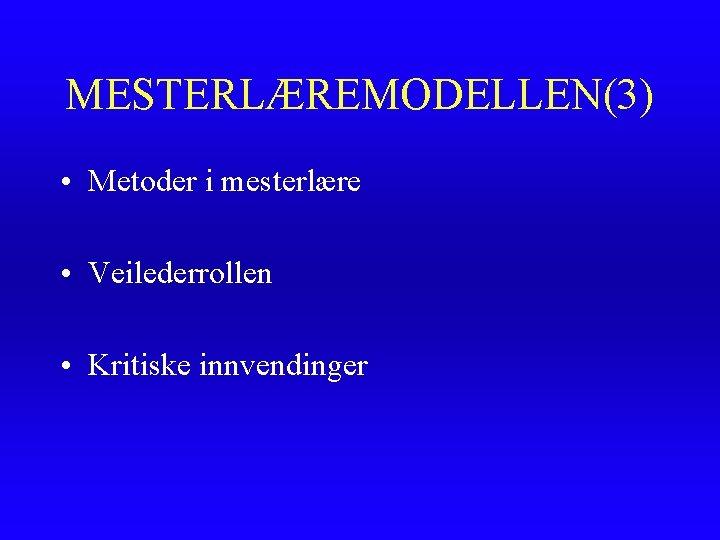 MESTERLÆREMODELLEN(3) • Metoder i mesterlære • Veilederrollen • Kritiske innvendinger