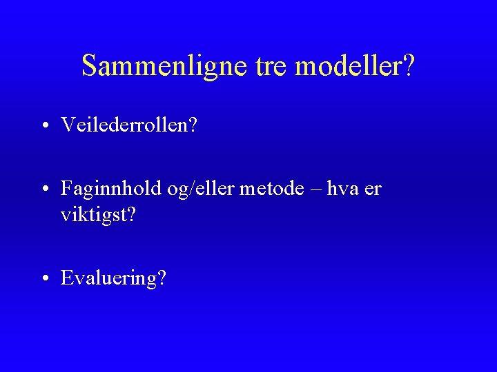 Sammenligne tre modeller? • Veilederrollen? • Faginnhold og/eller metode – hva er viktigst? •