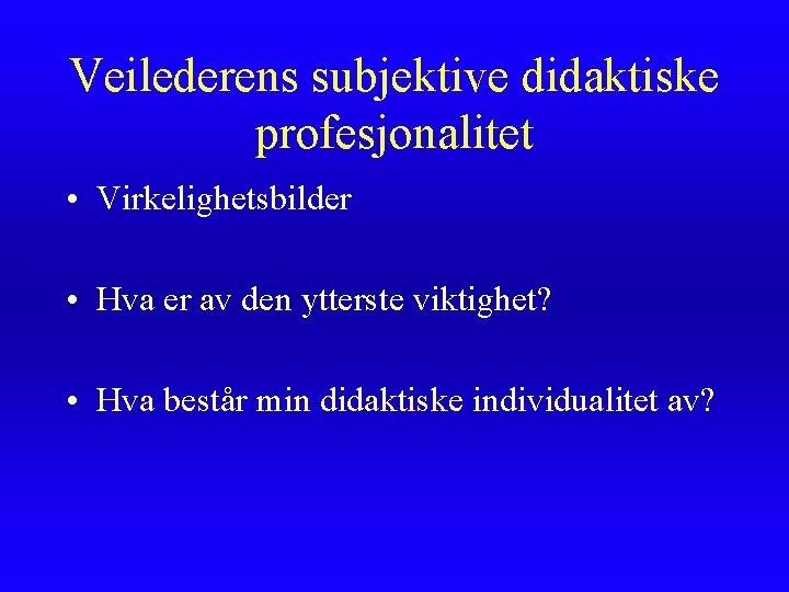 Veilederens subjektive didaktiske profesjonalitet • Virkelighetsbilder • Hva er av den ytterste viktighet? •