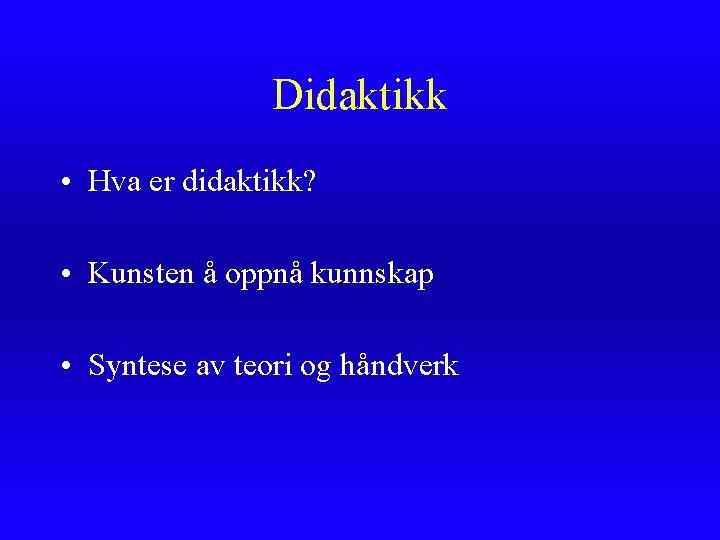 Didaktikk • Hva er didaktikk? • Kunsten å oppnå kunnskap • Syntese av teori