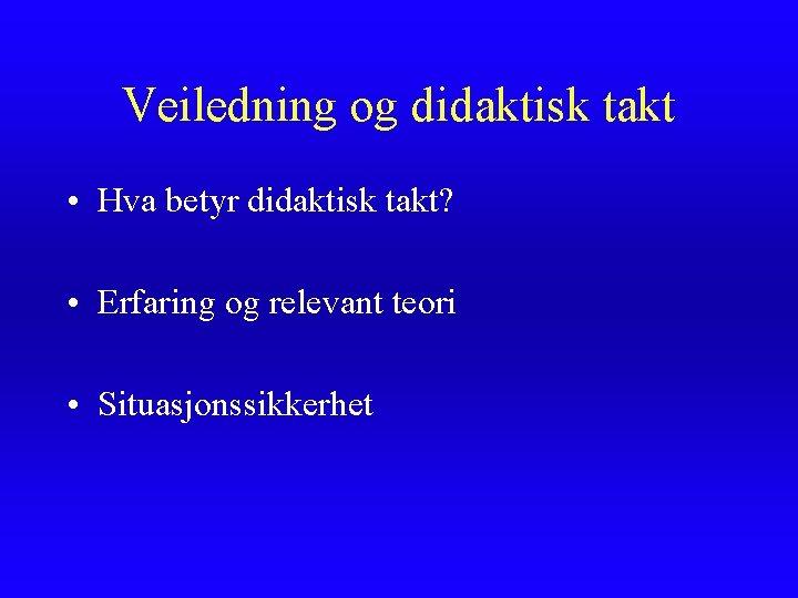 Veiledning og didaktisk takt • Hva betyr didaktisk takt? • Erfaring og relevant teori