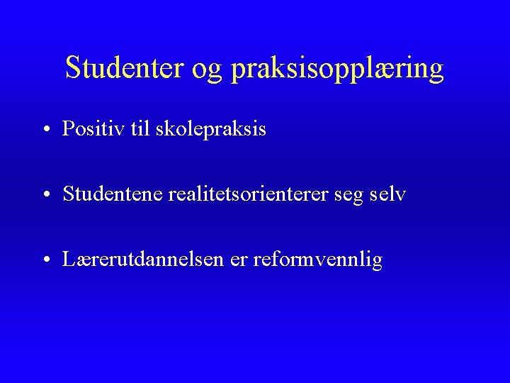 Studenter og praksisopplæring • Positiv til skolepraksis • Studentene realitetsorienterer seg selv • Lærerutdannelsen