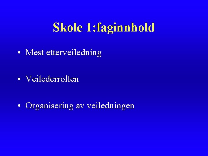 Skole 1: faginnhold • Mest etterveiledning • Veilederrollen • Organisering av veiledningen