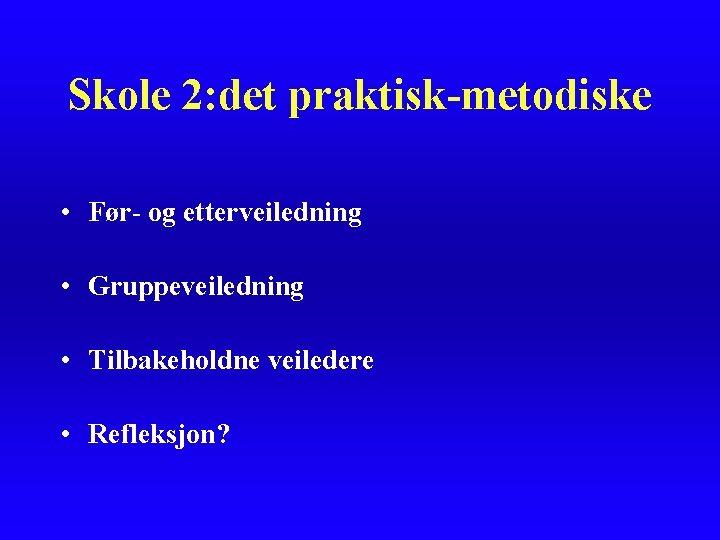 Skole 2: det praktisk-metodiske • Før- og etterveiledning • Gruppeveiledning • Tilbakeholdne veiledere •