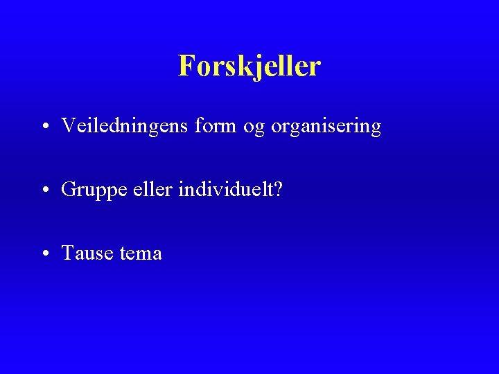 Forskjeller • Veiledningens form og organisering • Gruppe eller individuelt? • Tause tema