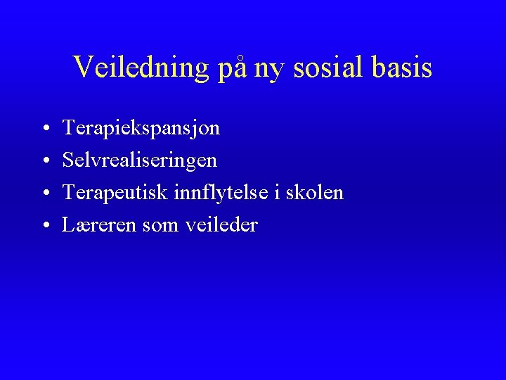 Veiledning på ny sosial basis • • Terapiekspansjon Selvrealiseringen Terapeutisk innflytelse i skolen Læreren