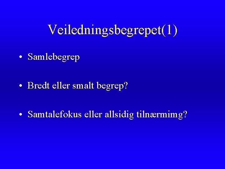 Veiledningsbegrepet(1) • Samlebegrep • Bredt eller smalt begrep? • Samtalefokus eller allsidig tilnærmimg?
