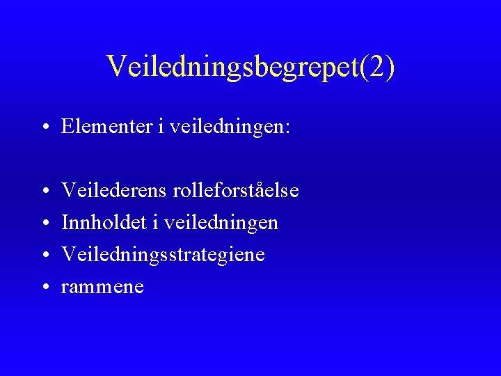 Veiledningsbegrepet(2) • Elementer i veiledningen: • • Veilederens rolleforståelse Innholdet i veiledningen Veiledningsstrategiene rammene
