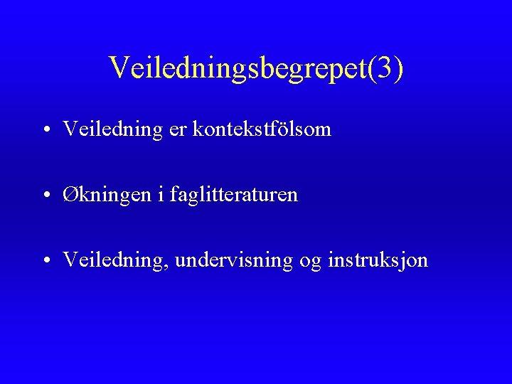 Veiledningsbegrepet(3) • Veiledning er kontekstfölsom • Økningen i faglitteraturen • Veiledning, undervisning og instruksjon