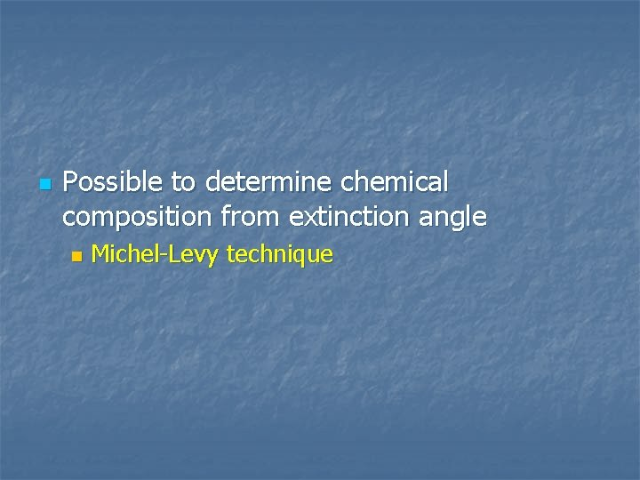 n Possible to determine chemical composition from extinction angle n Michel-Levy technique