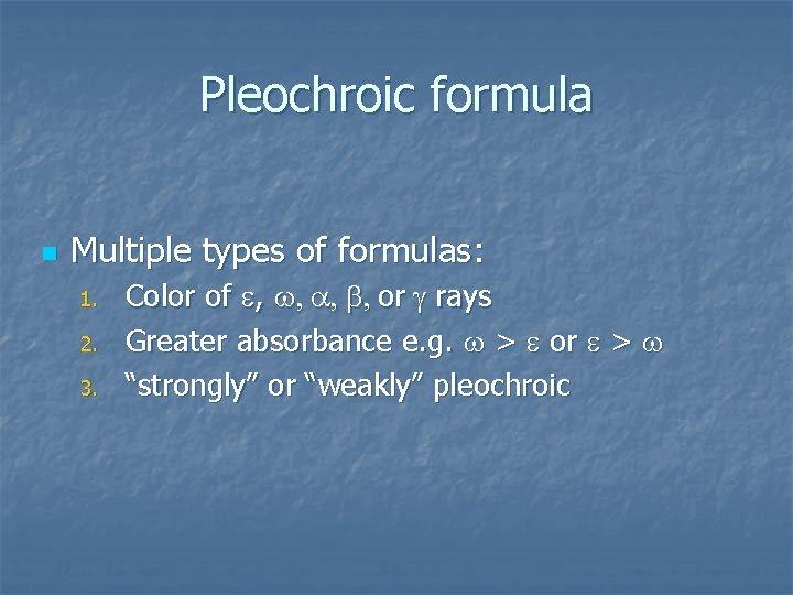 Pleochroic formula n Multiple types of formulas: 1. 2. 3. Color of e, w,