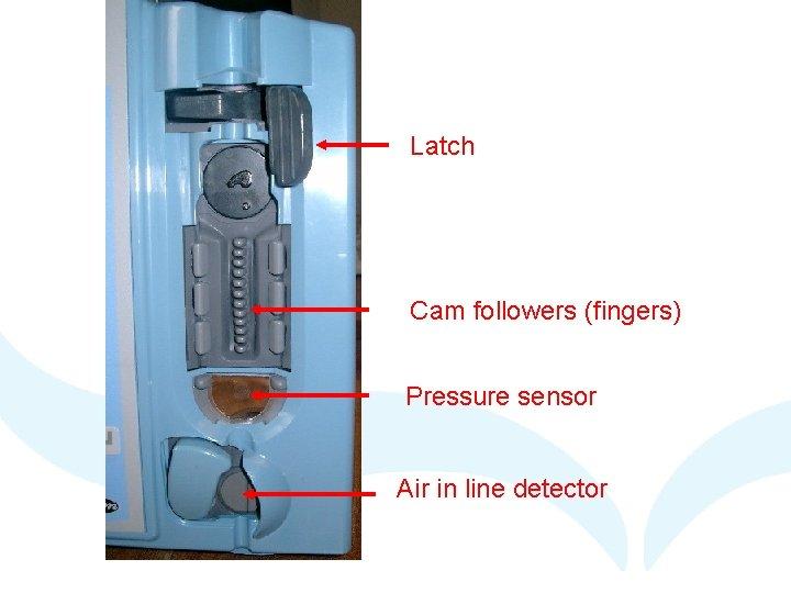 Latch Cam followers (fingers) Pressure sensor Air in line detector