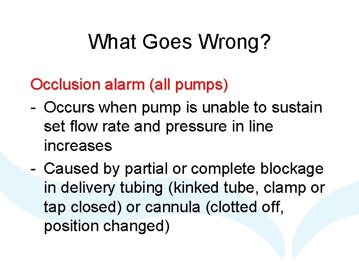 What Goes Wrong? Occlusion alarm (all pumps) - Occurs when pump is unable to