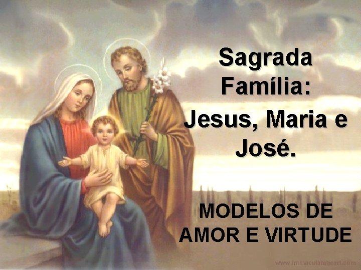 Sagrada Família: Jesus, Maria e José. MODELOS DE AMOR E VIRTUDE