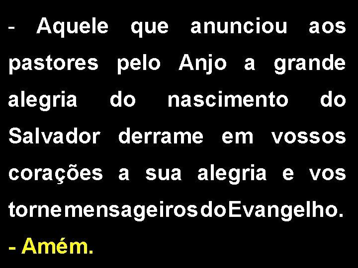 - Aquele que anunciou aos pastores pelo Anjo a grande alegria do nascimento do