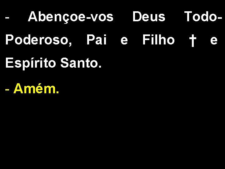 - Abençoe-vos Deus Todo- Poderoso, Pai e Filho † e Espírito Santo. - Amém.