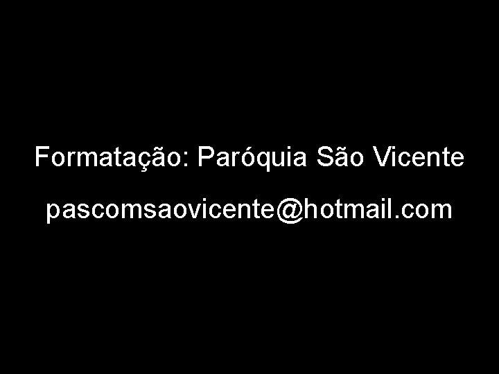 Formatação: Paróquia São Vicente pascomsaovicente@hotmail. com