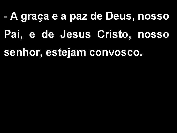 - A graça e a paz de Deus, nosso Pai, e de Jesus Cristo,