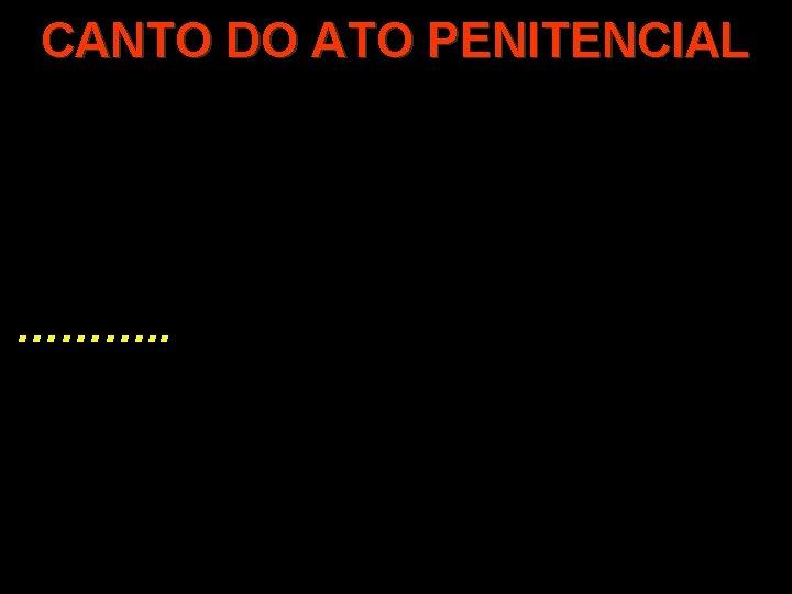 CANTO DO ATO PENITENCIAL ………. .