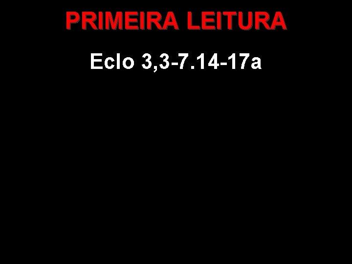 PRIMEIRA LEITURA Eclo 3, 3 -7. 14 -17 a