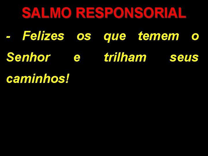 SALMO RESPONSORIAL - Felizes os que temem o Senhor caminhos! e trilham seus
