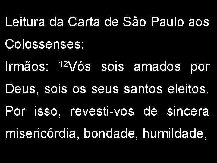 Leitura da Carta de São Paulo aos Colossenses: Irmãos: 12 Vós sois amados por