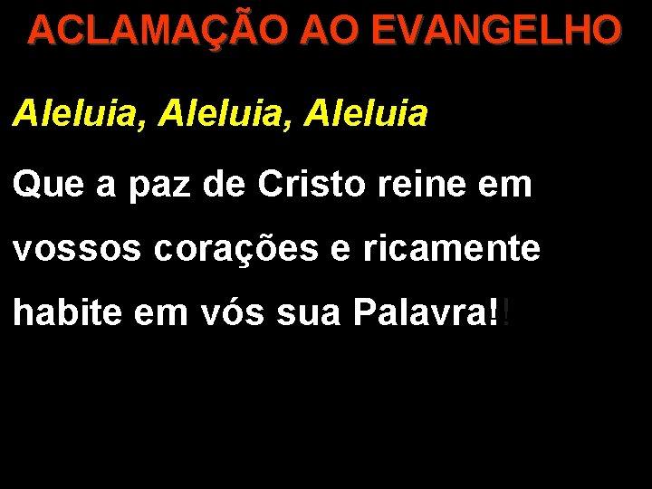 ACLAMAÇÃO AO EVANGELHO Aleluia, Aleluia Que a paz de Cristo reine em vossos corações