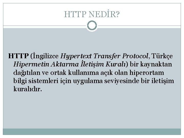HTTP NEDİR? HTTP (İngilizce Hypertext Transfer Protocol, Türkçe Hipermetin Aktarma İletişim Kuralı) bir kaynaktan