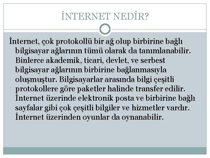 İNTERNET NEDİR? İnternet, çok protokollü bir ağ olup birbirine bağlı bilgisayar ağlarının tümü olarak