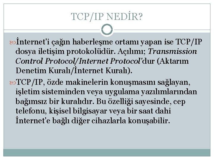TCP/IP NEDİR? İnternet'i çağın haberleşme ortamı yapan ise TCP/IP dosya iletişim protokolüdür. Açılımı; Transmission