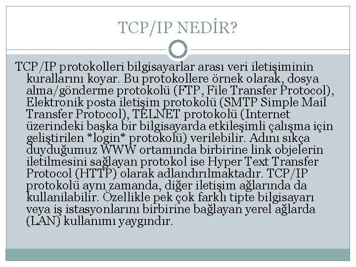 TCP/IP NEDİR? TCP/IP protokolleri bilgisayarlar arası veri iletişiminin kurallarını koyar. Bu protokollere örnek olarak,