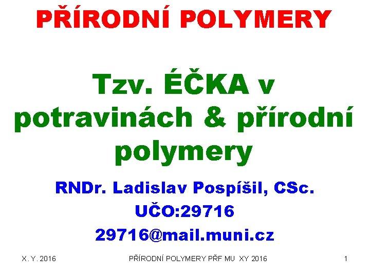 PŘÍRODNÍ POLYMERY Tzv. ÉČKA v potravinách & přírodní polymery RNDr. Ladislav Pospíšil, CSc. UČO: