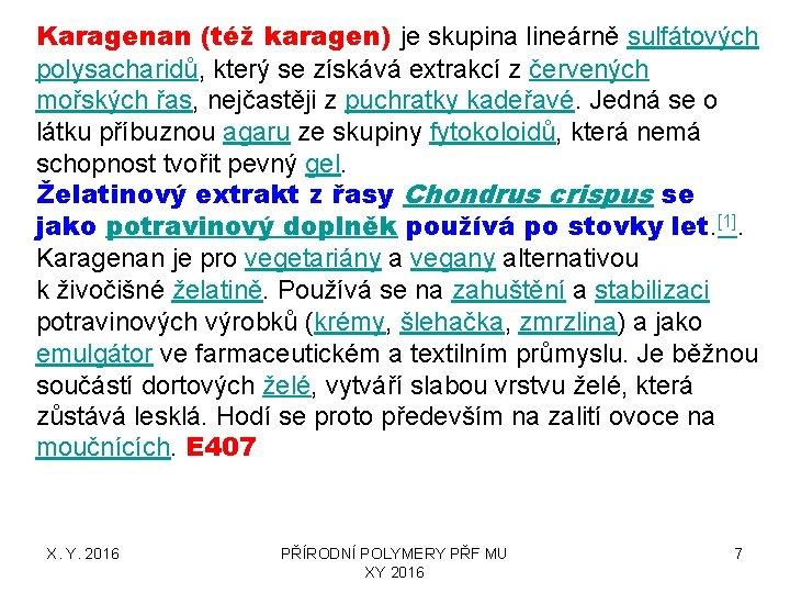 Karagenan (též karagen) je skupina lineárně sulfátových polysacharidů, který se získává extrakcí z červených