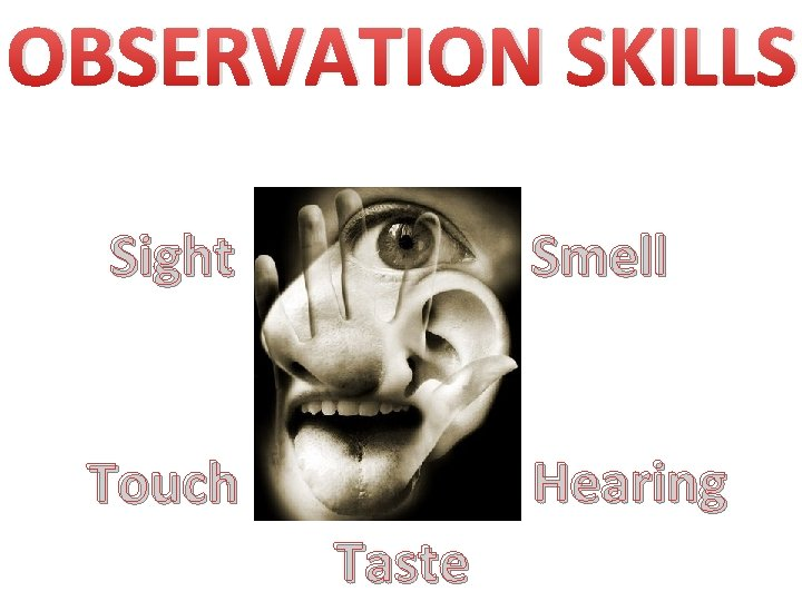 OBSERVATION SKILLS Sight Smell Hearing Touch Taste