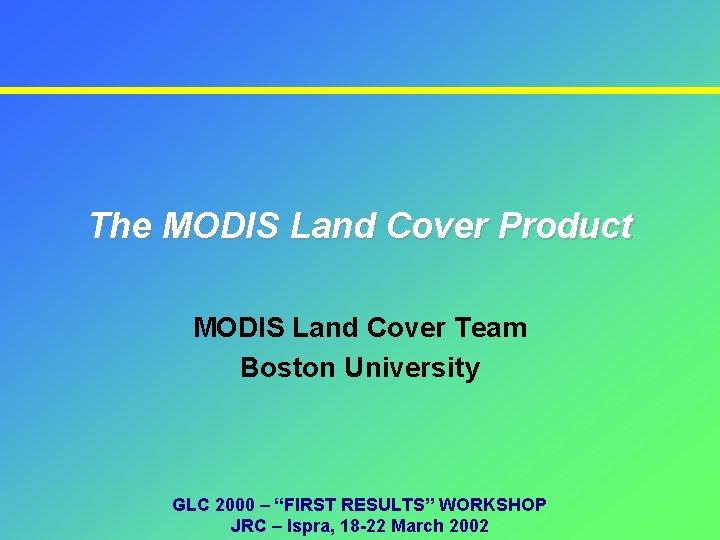 The MODIS Land Cover Product MODIS Land Cover Team Boston University GLC 2000 –