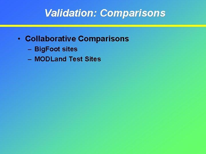Validation: Comparisons • Collaborative Comparisons – Big. Foot sites – MODLand Test Sites
