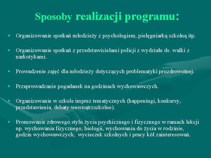Sposoby realizacji programu: • Organizowanie spotkań młodzieży z psychologiem, pielęgniarką szkolną itp. • Organizowanie