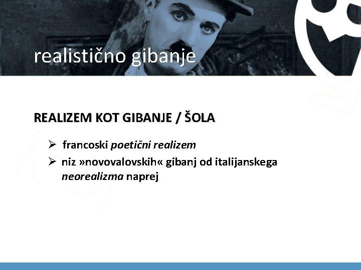 realistično gibanje REALIZEM KOT GIBANJE / ŠOLA Ø francoski poetični realizem Ø niz »