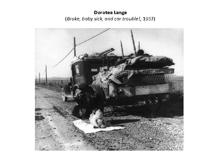Dorotea Lange (Broke, baby sick, and car trouble!, 1937)