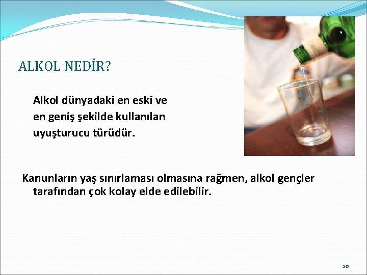ALKOL NEDİR? Alkol dünyadaki en eski ve en geniş şekilde kullanılan uyuşturucu türüdür. Kanunların