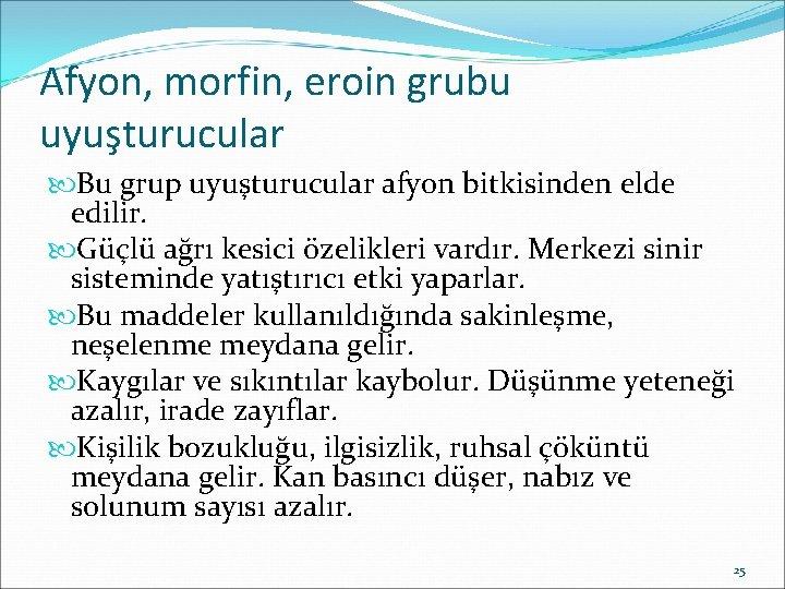 Afyon, morfin, eroin grubu uyuşturucular Bu grup uyuşturucular afyon bitkisinden elde edilir. Güçlü ağrı