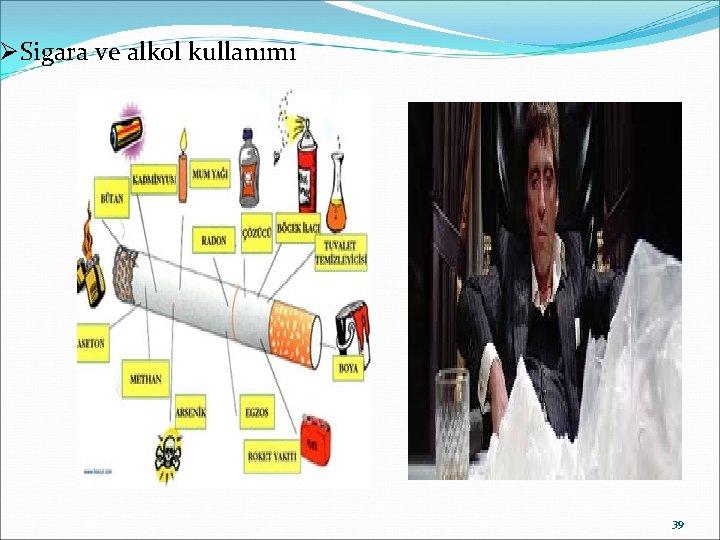 Ø Sigara ve alkol kullanımı 39