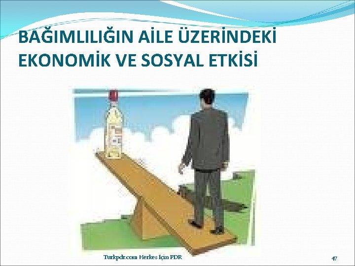 BAĞIMLILIĞIN AİLE ÜZERİNDEKİ EKONOMİK VE SOSYAL ETKİSİ Turkpdr. com Herkes İçin PDR 47