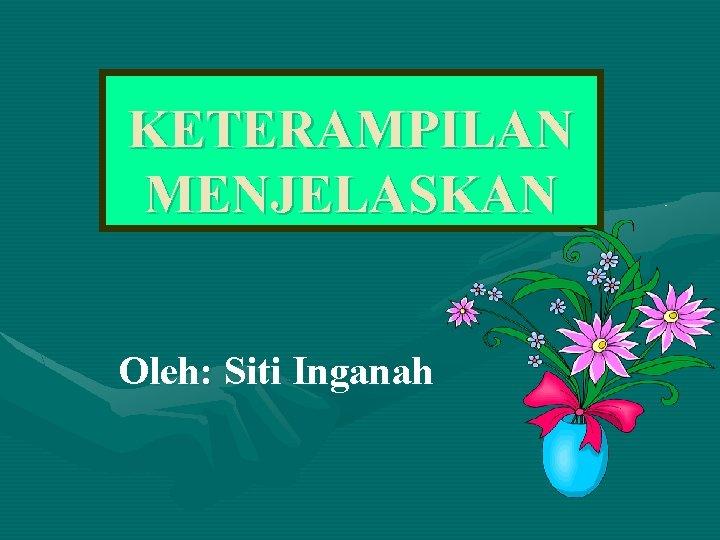 KETERAMPILAN MENJELASKAN Oleh: Siti Inganah