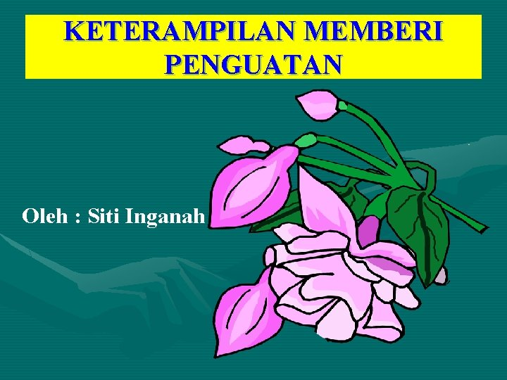 KETERAMPILAN MEMBERI PENGUATAN Oleh : Siti Inganah