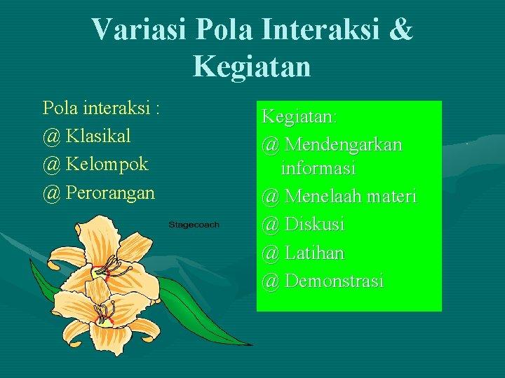 Variasi Pola Interaksi & Kegiatan Pola interaksi : @ Klasikal @ Kelompok @ Perorangan