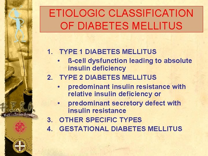 ETIOLOGIC CLASSIFICATION OF DIABETES MELLITUS 1. TYPE 1 DIABETES MELLITUS • ß-cell dysfunction leading