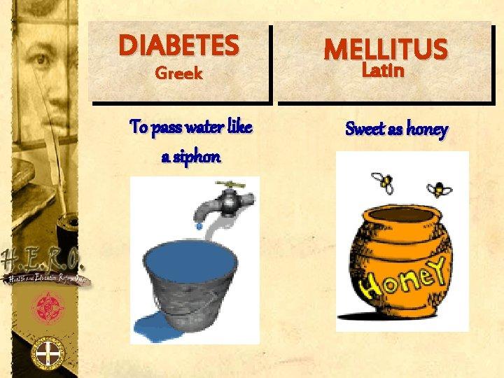 DIABETES Greek To pass water like a siphon MELLITUS Latin Sweet as honey