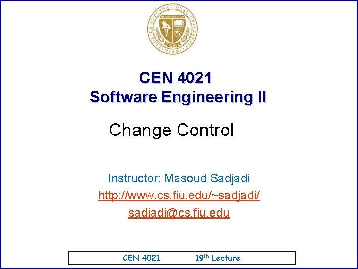 CEN 4021 Software Engineering II Change Control Instructor: Masoud Sadjadi http: //www. cs. fiu.