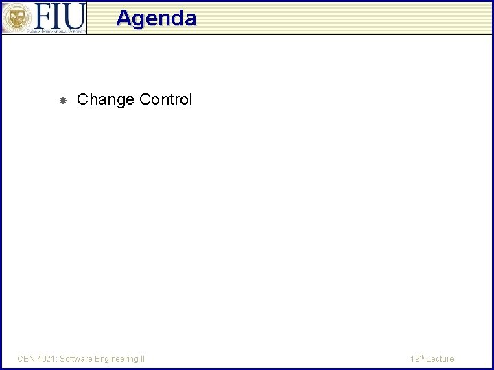 Agenda Change Control CEN 4021: Software Engineering II 19 th Lecture